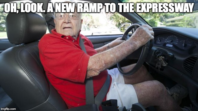 Old driver | OH, LOOK. A NEW RAMP TO THE EXPRESSWAY | image tagged in old driver | made w/ Imgflip meme maker