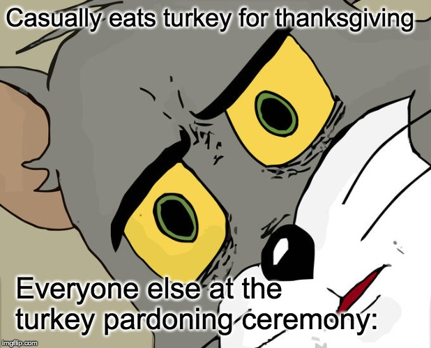Unsettled Tom Meme | Casually eats turkey for thanksgiving Everyone else at the turkey pardoning ceremony: | image tagged in memes,unsettled tom | made w/ Imgflip meme maker
