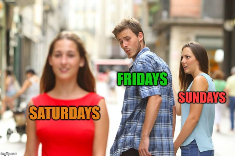 days of the week |  FRIDAYS; SUNDAYS; SATURDAYS | image tagged in saturday | made w/ Imgflip meme maker