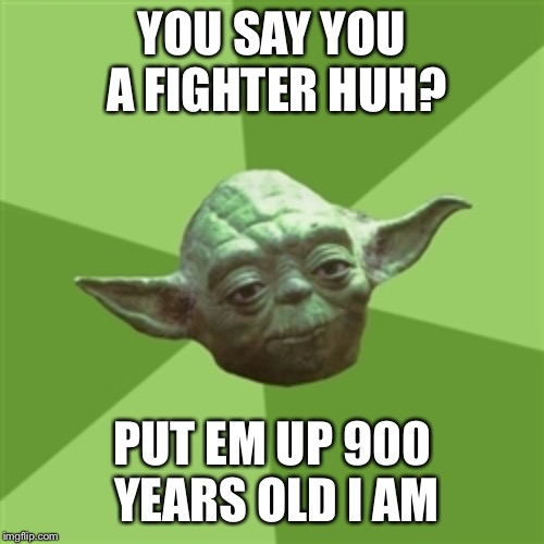 Advice Yoda | YOU SAY YOU A FIGHTER HUH? PUT EM UP 900 YEARS OLD I AM | image tagged in memes,advice yoda | made w/ Imgflip meme maker