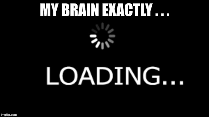 Loading... |  MY BRAIN EXACTLY . . . | image tagged in memes,funny,gifs,loading,brain,okay | made w/ Imgflip meme maker
