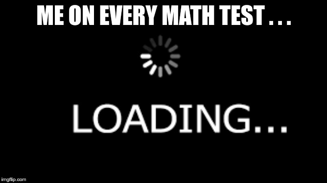 Loading 2.0 |  ME ON EVERY MATH TEST . . . | image tagged in memes,funny,gifs,loading,okay,brain | made w/ Imgflip meme maker