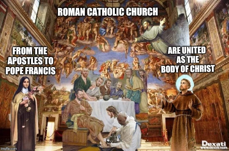 Body of Christ | ROMAN CATHOLIC CHURCH FROM THE APOSTLES TO POPE FRANCIS ARE UNITED AS THE BODY OF CHRIST | image tagged in catholic,christian,god,mother of god,true love,the most interesting man in the world | made w/ Imgflip meme maker