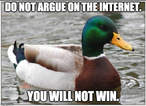 Actual Advice Mallard | DO NOT ARGUE ON THE INTERNET. YOU WILL NOT WIN. | image tagged in memes,actual advice mallard | made w/ Imgflip meme maker
