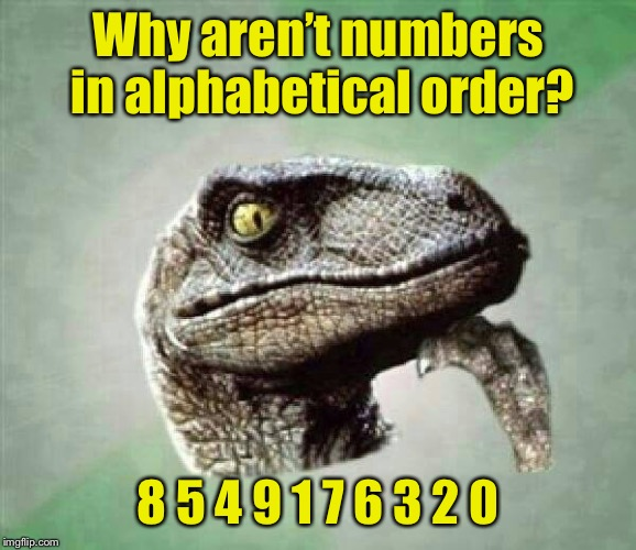 It just doesn't add up | Why aren't numbers in alphabetical order? 8 5 4 9 1 7 6 3 2 0 | image tagged in t-rex wonder,memes | made w/ Imgflip meme maker