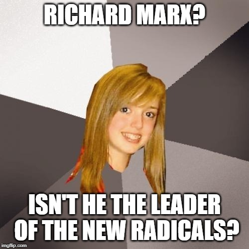 Doesn't she mean Karl Marx? | RICHARD MARX? ISN'T HE THE LEADER OF THE NEW RADICALS? | image tagged in memes,musically oblivious 8th grader | made w/ Imgflip meme maker