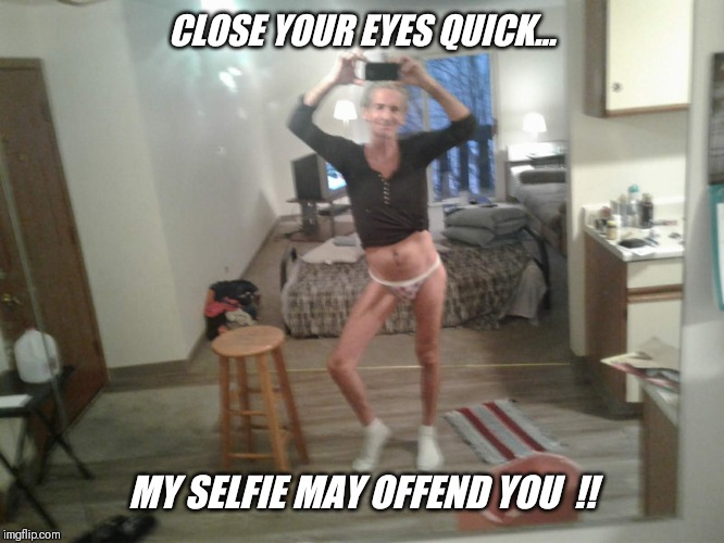 CLOSE YOUR EYES QUICK... MY SELFIE MAY OFFEND YOU  !! | made w/ Imgflip meme maker