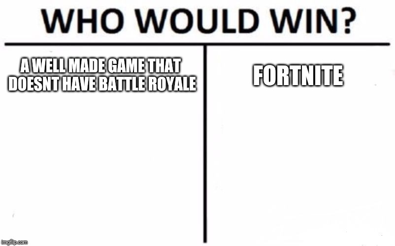 Who Would Win? Meme | A WELL MADE GAME THAT DOESNT HAVE BATTLE ROYALE FORTNITE | image tagged in memes,who would win | made w/ Imgflip meme maker