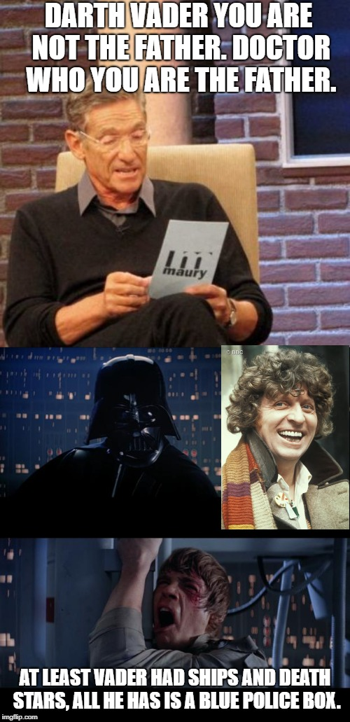 Luke finds out Darth Vader is not his father, The Doctor is | DARTH VADER YOU ARE NOT THE FATHER. DOCTOR WHO YOU ARE THE FATHER. AT LEAST VADER HAD SHIPS AND DEATH STARS, ALL HE HAS IS A BLUE POLICE BOX | image tagged in memes,maury lie detector,star wars,vader/luke,doctor who 4th doctor | made w/ Imgflip meme maker