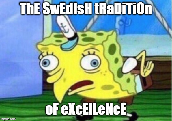 Mocking Spongebob Meme | ThE SwEdIsH tRaDiTiOn oF eXcElLeNcE | image tagged in memes,mocking spongebob | made w/ Imgflip meme maker