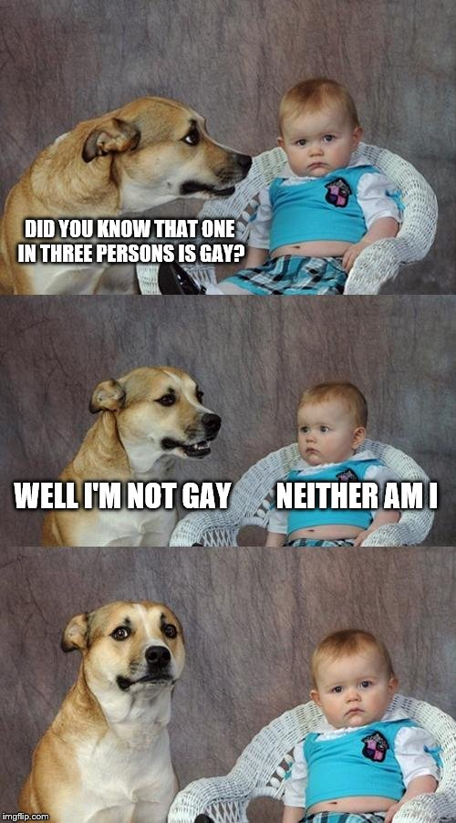 Dad Joke Dog Meme | DID YOU KNOW THAT ONE IN THREE PERSONS IS GAY? WELL I'M NOT GAY        NEITHER AM I | image tagged in memes,dad joke dog | made w/ Imgflip meme maker