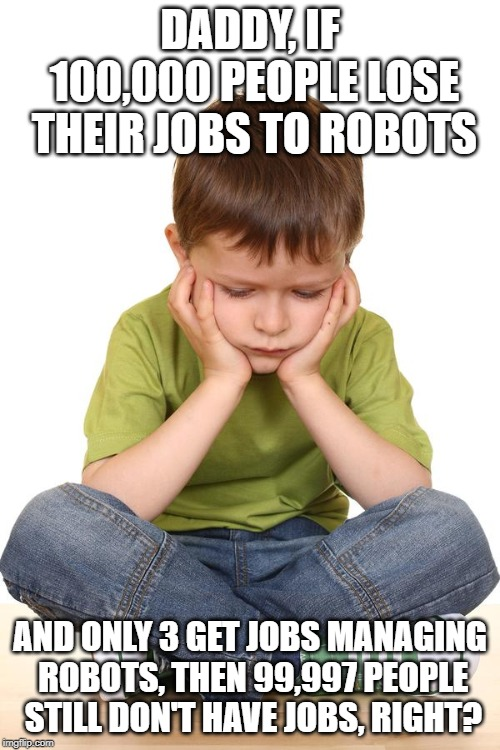 sad kid | DADDY, IF 100,000 PEOPLE LOSE THEIR JOBS TO ROBOTS AND ONLY 3 GET JOBS MANAGING ROBOTS, THEN 99,997 PEOPLE STILL DON'T HAVE JOBS, RIGHT? | image tagged in sad kid | made w/ Imgflip meme maker