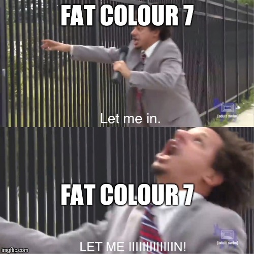 let me in | FAT COLOUR 7 FAT COLOUR 7 | image tagged in let me in | made w/ Imgflip meme maker