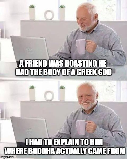Hide the Pain Harold Meme | A FRIEND WAS BOASTING HE HAD THE BODY OF A GREEK GOD I HAD TO EXPLAIN TO HIM WHERE BUDDHA ACTUALLY CAME FROM | image tagged in memes,hide the pain harold | made w/ Imgflip meme maker