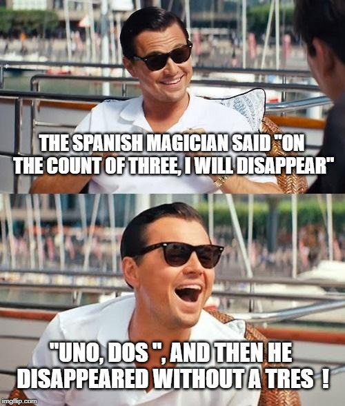"Leonardo Dicaprio Wolf Of Wall Street Meme | THE SPANISH MAGICIAN SAID ""ON THE COUNT OF THREE, I WILL DISAPPEAR"" ""UNO, DOS "", AND THEN HE DISAPPEARED WITHOUT A TRES  ! 