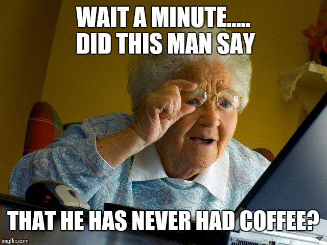 Grandma Finds The Internet Meme | WAIT A MINUTE..... DID THIS MAN SAY THAT HE HAS NEVER HAD COFFEE? | image tagged in memes,grandma finds the internet | made w/ Imgflip meme maker