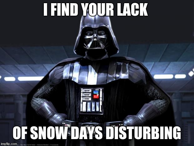 Darth Vader | I FIND YOUR LACK OF SNOW DAYS DISTURBING | image tagged in darth vader | made w/ Imgflip meme maker