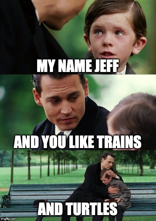 Finding Neverland | MY NAME JEFF AND YOU LIKE TRAINS AND TURTLES | image tagged in memes,finding neverland | made w/ Imgflip meme maker