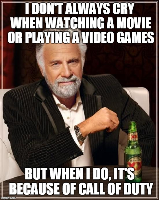 TMIMITW Talks About Call Of Duty | I DON'T ALWAYS CRY WHEN WATCHING A MOVIE OR PLAYING A VIDEO GAMES BUT WHEN I DO, IT'S BECAUSE OF CALL OF DUTY | image tagged in memes,the most interesting man in the world,call of duty | made w/ Imgflip meme maker