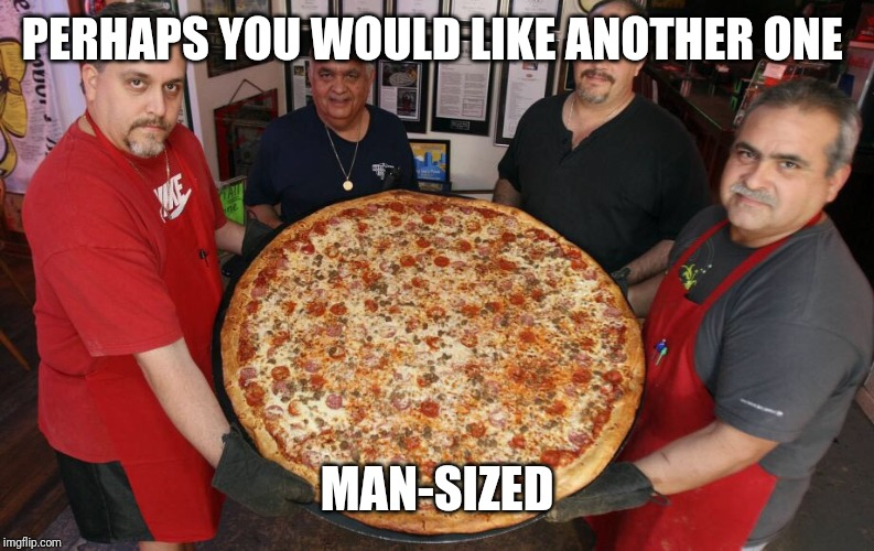 Da big pizza | PERHAPS YOU WOULD LIKE ANOTHER ONE MAN-SIZED | image tagged in da big pizza | made w/ Imgflip meme maker