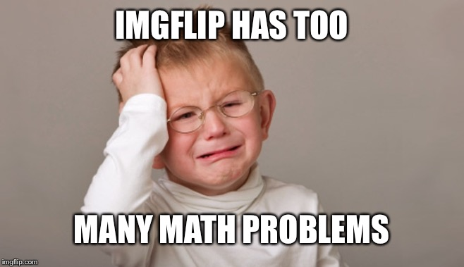 IMGFLIP HAS TOO MANY MATH PROBLEMS | made w/ Imgflip meme maker