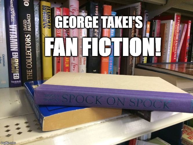 star trek fanfiction | GEORGE TAKEI'S FAN FICTION! | image tagged in spock on spock,george takei,star trek,books,sexy,captain kirk | made w/ Imgflip meme maker