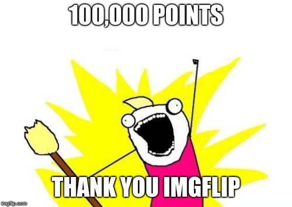Thank all of you for making this possible. | 100,000 POINTS THANK YOU IMGFLIP | image tagged in memes,100k points,thank you,yay | made w/ Imgflip meme maker