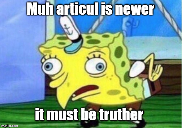 Mocking Spongebob | Muh articul is newer it must be truther | image tagged in memes,mocking spongebob | made w/ Imgflip meme maker