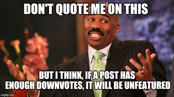 Steve Harvey Meme | DON'T QUOTE ME ON THIS BUT I THINK, IF A POST HAS ENOUGH DOWNVOTES, IT WILL BE UNFEATURED | image tagged in memes,steve harvey | made w/ Imgflip meme maker