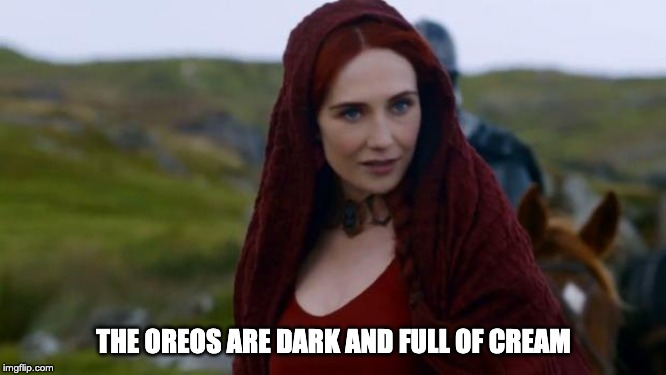 Game of Thrones Merch be like... | THE OREOS ARE DARK AND FULL OF CREAM | image tagged in melisandre,oreo,oreos,game of thrones,be like | made w/ Imgflip meme maker