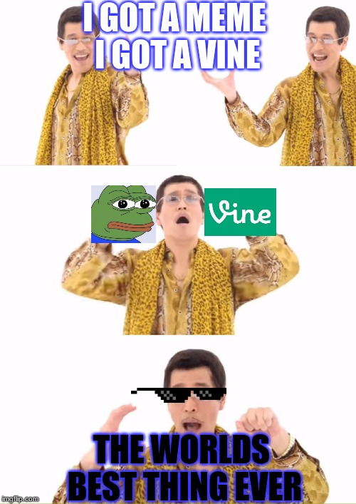 PPAP Meme | I GOT A MEME I GOT A VINE THE WORLDS BEST THING EVER | image tagged in memes,ppap | made w/ Imgflip meme maker