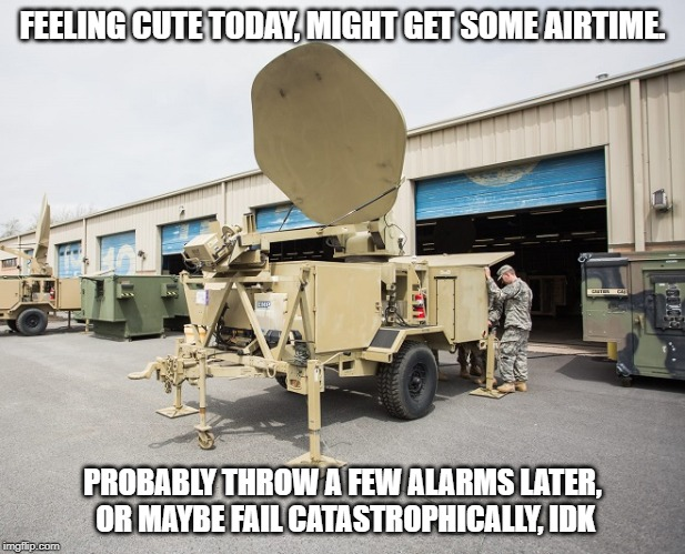 STT Feeling Cute | FEELING CUTE TODAY, MIGHT GET SOME AIRTIME. PROBABLY THROW A FEW ALARMS LATER, OR MAYBE FAIL CATASTROPHICALLY, IDK | image tagged in stt,satcom,military,signal corp,satellite,feeling cute | made w/ Imgflip meme maker