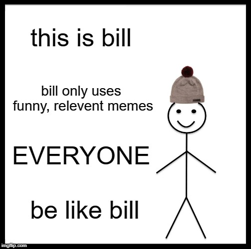 Be Like Bill Meme | this is bill bill only uses funny, relevent memes EVERYONE be like bill | image tagged in memes,be like bill | made w/ Imgflip meme maker