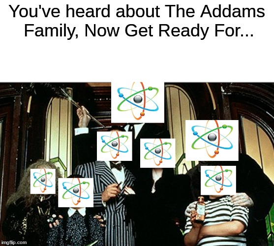 It probably was already done... | You've heard about The Addams Family, Now Get Ready For... | image tagged in addams family,science,funny | made w/ Imgflip meme maker