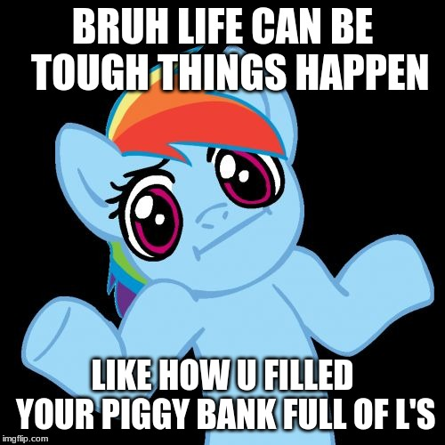 Pony Shrugs | BRUH LIFE CAN BE  TOUGH THINGS HAPPEN LIKE HOW U FILLED YOUR PIGGY BANK FULL OF L'S | image tagged in memes,pony shrugs | made w/ Imgflip meme maker