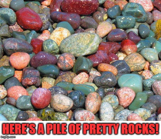 Since it seems my well thought out memes get few upvotes, and my simple, no effort memes seem to get many upvotes... | HERE'S A PILE OF PRETTY ROCKS! | image tagged in memes,upvotes,no upvotes,rocks | made w/ Imgflip meme maker