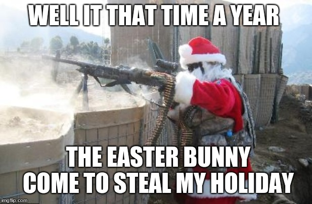Hohoho Meme | WELL IT THAT TIME A YEAR THE EASTER BUNNY COME TO STEAL MY HOLIDAY | image tagged in memes,hohoho | made w/ Imgflip meme maker