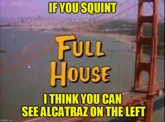 Lori Loughlin Full House Premonition | IF YOU SQUINT I THINK YOU CAN SEE ALCATRAZ ON THE LEFT | image tagged in memes,lori loughlin,full house,alcatraz,golden gate bridge | made w/ Imgflip meme maker