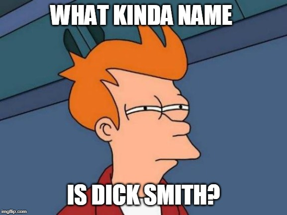 Futurama Fry Meme | WHAT KINDA NAME IS DICK SMITH? | image tagged in memes,futurama fry | made w/ Imgflip meme maker