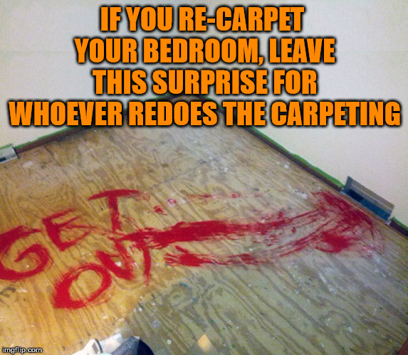 Prank for the future | IF YOU RE-CARPET YOUR BEDROOM, LEAVE THIS SURPRISE FOR WHOEVER REDOES THE CARPETING | image tagged in funny meme,prank,get out,spooky | made w/ Imgflip meme maker