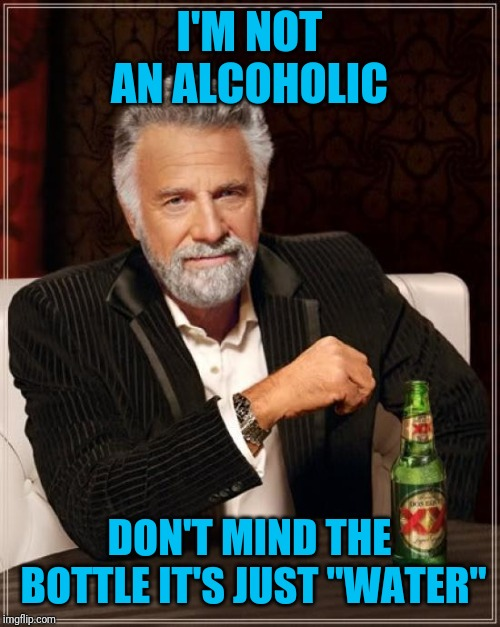 "The Most Interesting Man In The World Meme | I'M NOT AN ALCOHOLIC DON'T MIND THE BOTTLE IT'S JUST ""WATER"" 