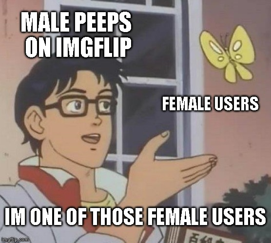Is This A Pigeon Meme | MALE PEEPS ON IMGFLIP FEMALE USERS IM ONE OF THOSE FEMALE USERS | image tagged in memes,is this a pigeon | made w/ Imgflip meme maker