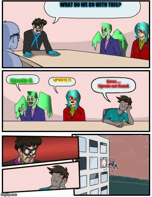 Alien Planet hero boardroom metting suggestion | WHAT DO WE DO WITH THIS? Upvote it. UPVOTE IT. Error..... Upvote not found. | image tagged in alien planet hero boardroom metting suggestion | made w/ Imgflip meme maker