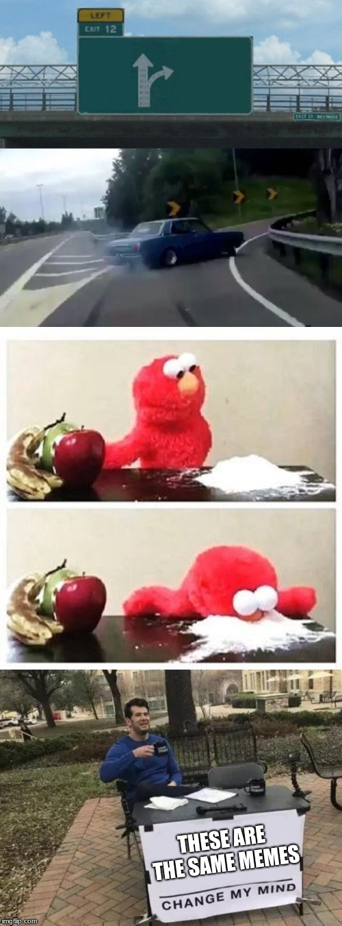 THESE ARE THE SAME MEMES | image tagged in memes,left exit 12 off ramp,change my mind,elmo cocaine | made w/ Imgflip meme maker