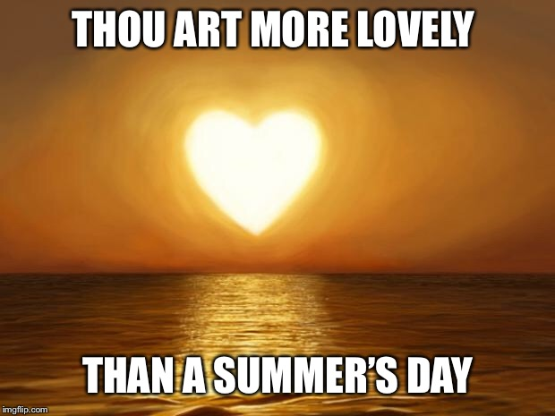 Love | THOU ART MORE LOVELY THAN A SUMMER'S DAY | image tagged in love | made w/ Imgflip meme maker