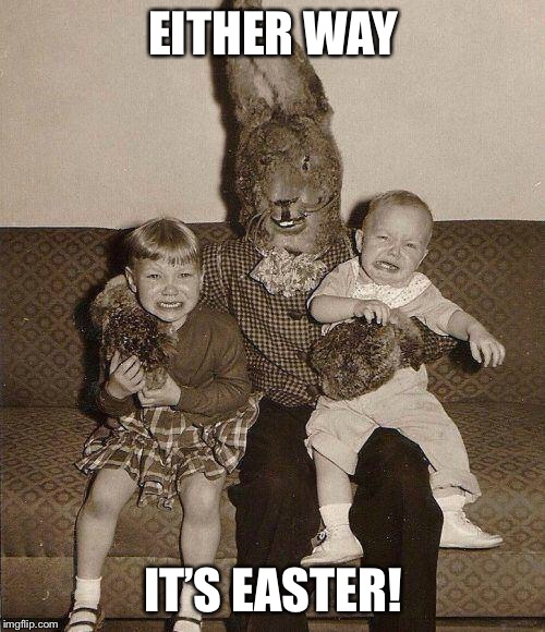 Creepy easter bunny | EITHER WAY IT'S EASTER! | image tagged in creepy easter bunny | made w/ Imgflip meme maker