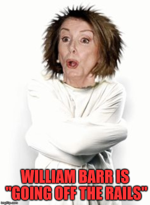 "Crazy Nancy | WILLIAM BARR IS ""GOING OFF THE RAILS"" 