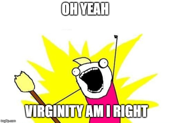 X All The Y Meme | OH YEAH VIRGINITY AM I RIGHT | image tagged in memes,x all the y | made w/ Imgflip meme maker