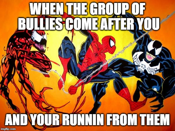 venom and carnage and spidey | WHEN THE GROUP OF BULLIES COME AFTER YOU AND YOUR RUNNIN FROM THEM | image tagged in venom and carnage and spidey | made w/ Imgflip meme maker