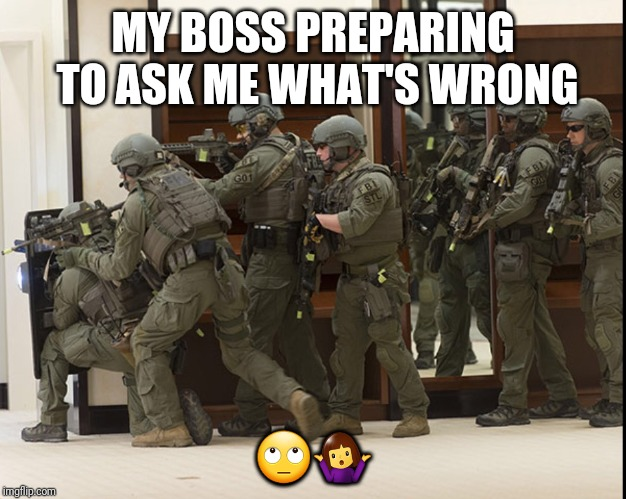 FBI SWAT | MY BOSS PREPARING TO ASK ME WHAT'S WRONG ??‍♀️ | image tagged in fbi swat | made w/ Imgflip meme maker